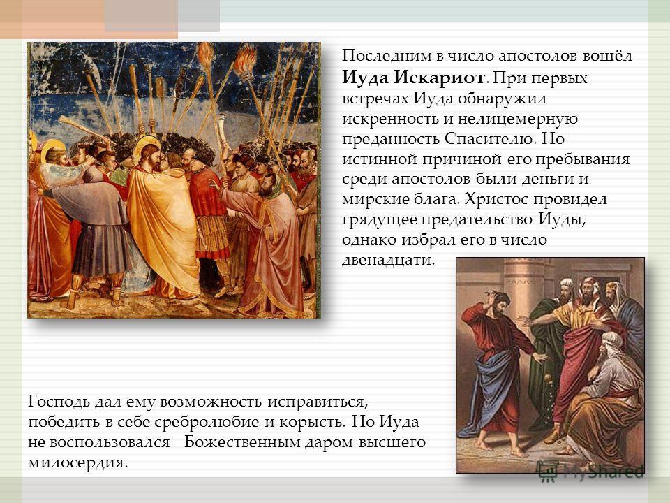 Последним в число апостолов вошёл Иуда Искариот. При первых встречах Иуда обнаружил искренность и нелицемерную преданность Спасителю. Но истинной причиной его пребывания среди апостолов были деньги и мирские блага. Христос провидел грядущее предатель