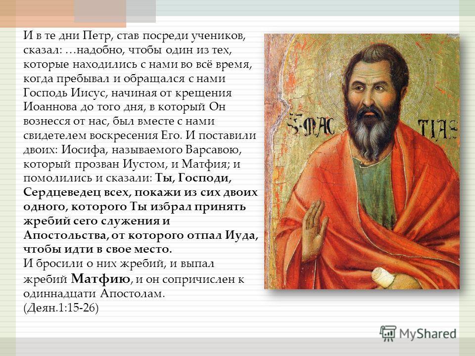 И в те дни Петр, став посреди учеников, сказал: …надобно, чтобы один из тех, которые находились с нами во всё время, когда пребывал и обращался с нами Господь Иисус, начиная от крещения Иоаннова до того дня, в который Он вознесся от нас, был вместе с