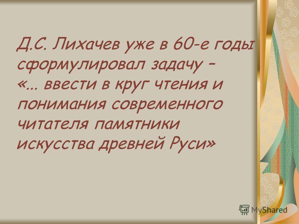 Д.С. Лихачев уже в 60-е годы сформулировал задачу – «... ввести в круг чтения и понимания современного читателя памятники искусства древней Руси»