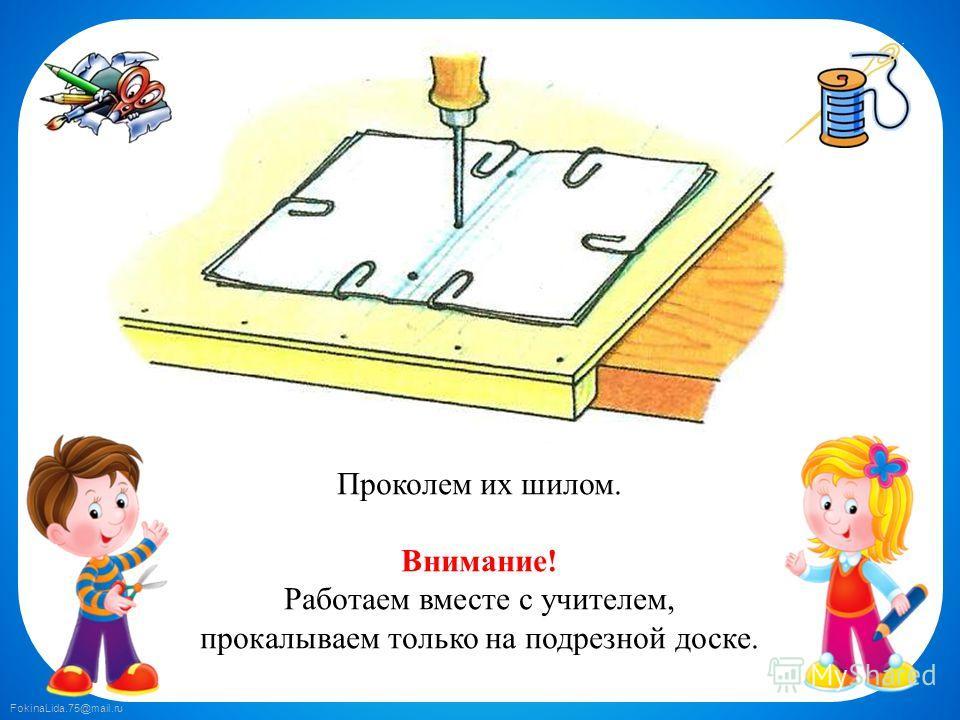 FokinaLida.75@mail.ru Проколем их шилом. Внимание! Работаем вместе с учителем, прокалываем только на подрезной доске.