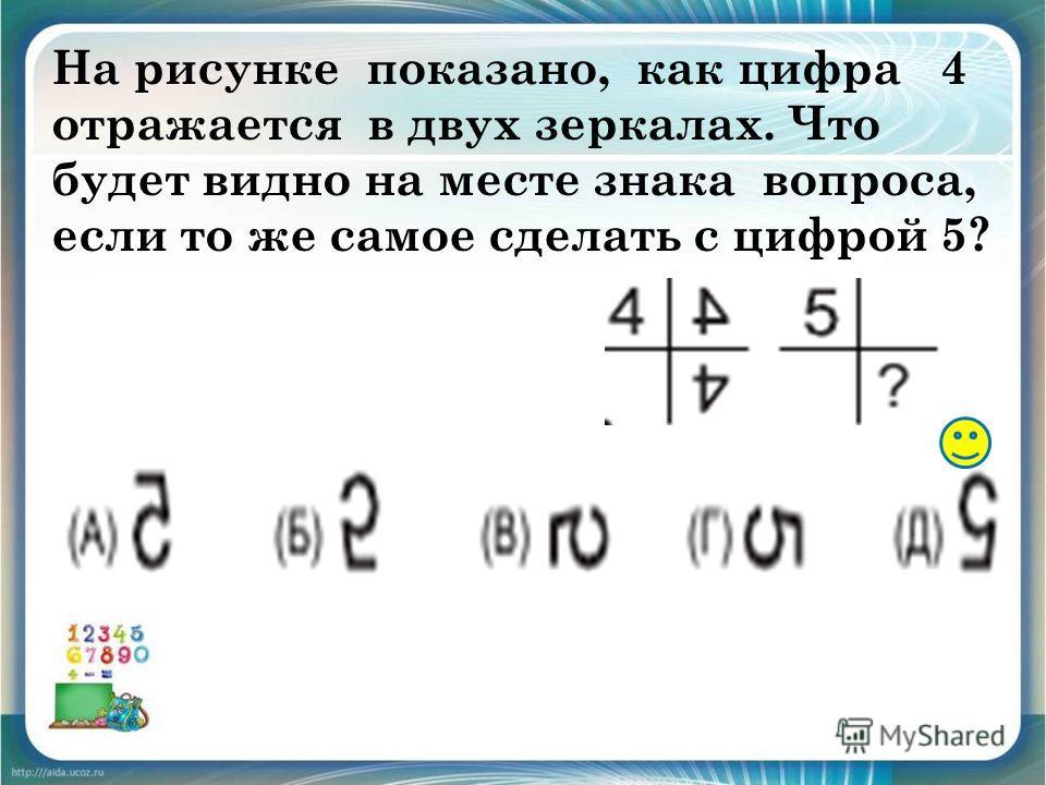 На рисунке показано, как цифра 4 отражается в двух зеркалах. Что будет видно на месте знака вопроса, если то же самое сделать с цифрой 5?