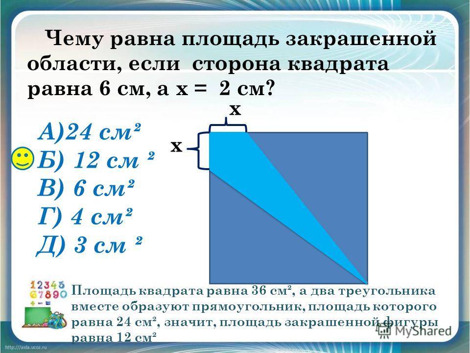 Чему равна площадь закрашенной области, если сторона квадрата равна 6 см, а x = 2 см? А)24 см² Б) 12 см ² В) 6 см² Г) 4 см² Д) 3 см ² х х Площадь квадрата равна 36 см², а два треугольника вместе образуют прямоугольник, площадь которого равна 24 см²,