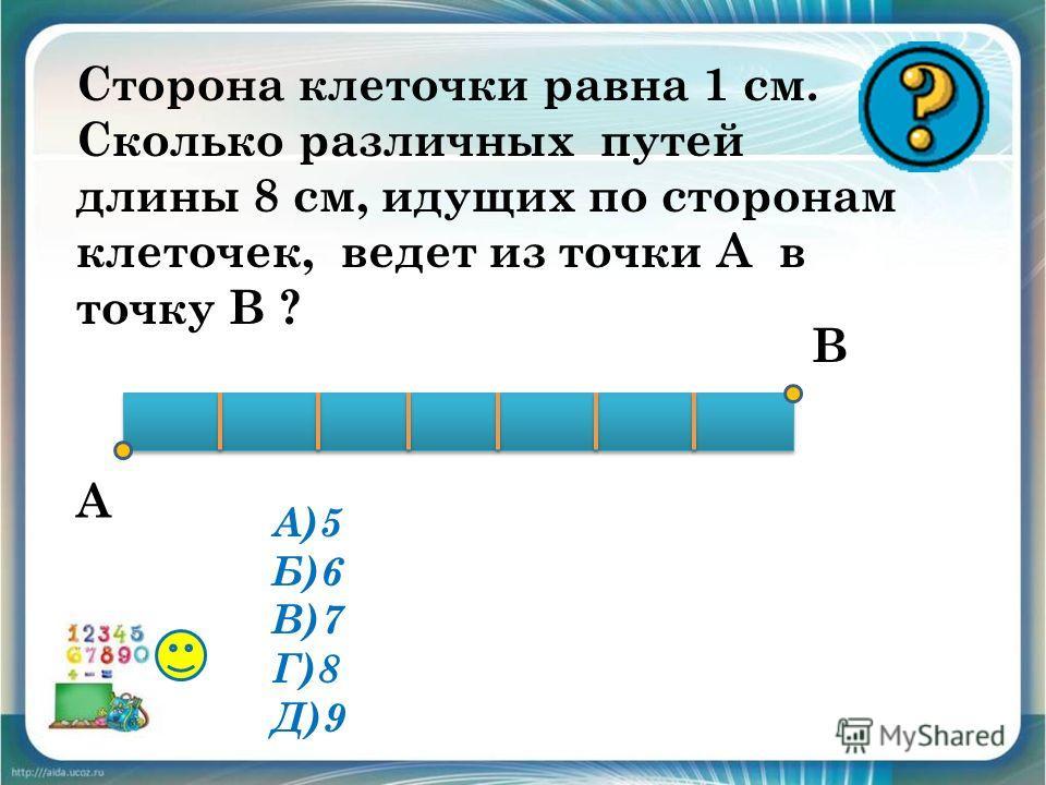 Сторона клеточки равна 1 см. Сколько различных путей длины 8 см, идущих по сторонам клеточек, ведет из точки А в точку В ? А В А)5 Б)6 В)7 Г)8 Д)9