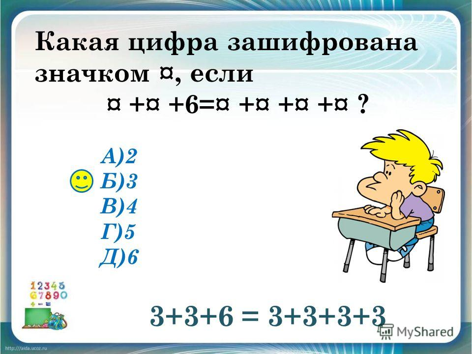 Какая цифра зашифрована значком ¤, если ¤ +¤ +6=¤ +¤ +¤ +¤ ? А)2 Б)3 В)4 Г)5 Д)6 3+3+6 = 3+3+3+3