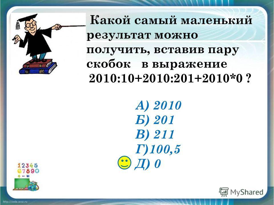 Какой самый маленький результат можно получить, вставив пару скобок в выражение 2010:10+2010:201+2010*0 ? А) 2010 Б) 201 В) 211 Г)100,5 Д) 0