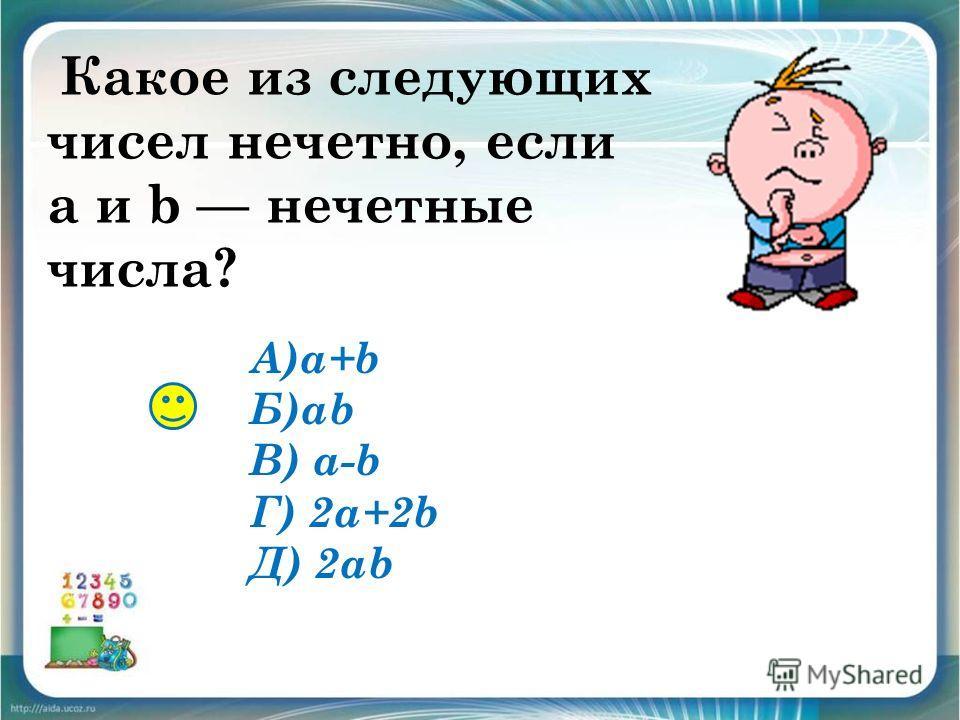 Какое из следующих чисел нечетно, если a и b нечетные числа? А)a+b Б)ab В) a-b Г) 2a+2b Д) 2ab