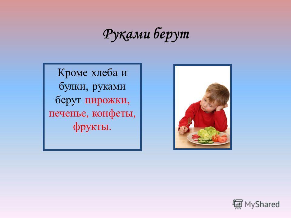 Руками берут Кроме хлеба и булки, руками берут пирожки, печенье, конфеты, фрукты.