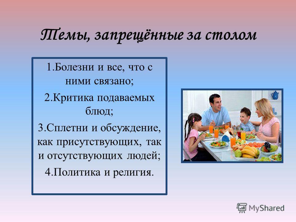 Темы, запрещённые за столом 1. Болезни и все, что с ними связано; 2. Критика подаваемых блюд; 3. Сплетни и обсуждение, как присутствующих, так и отсутствующих людей; 4. Политика и религия.