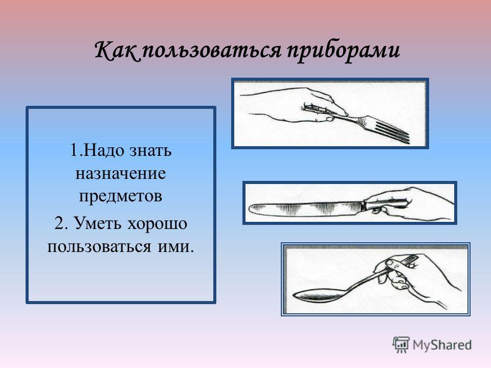 Как пользоваться приборами 1. Надо знать назначение предметов 2. Уметь хорошо пользоваться ими.