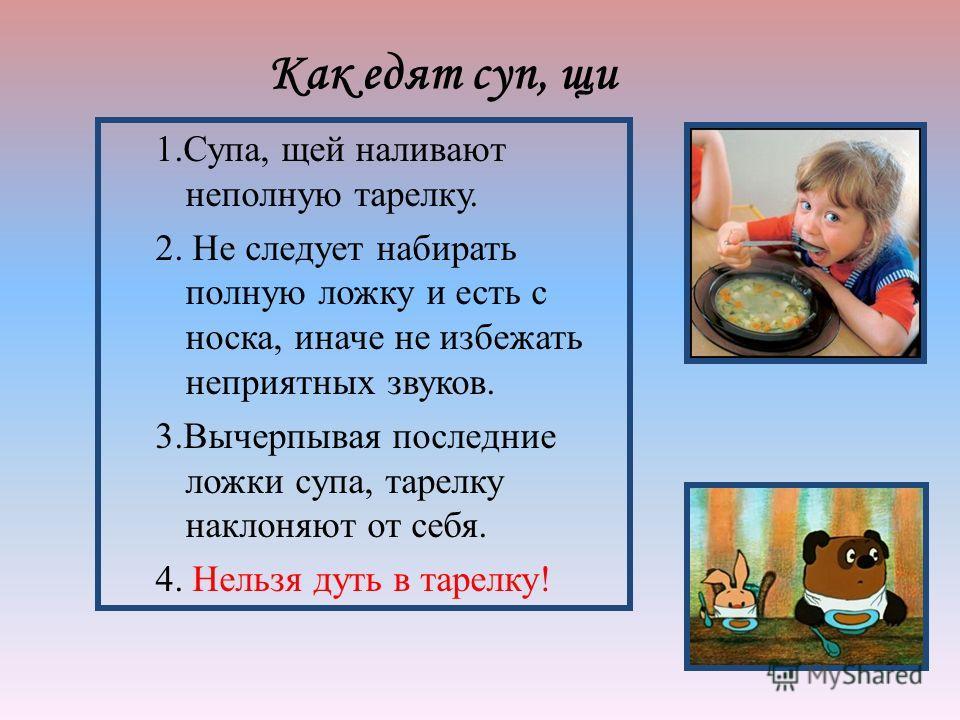1.Супа, щей наливают неполную тарелку. 2. Не следует набирать полную ложку и есть с носка, иначе не избежать неприятных звуков. 3. Вычерпывая последние ложки супа, тарелку наклоняют от себя. 4. Нельзя дуть в тарелку! Как едят суп, щи