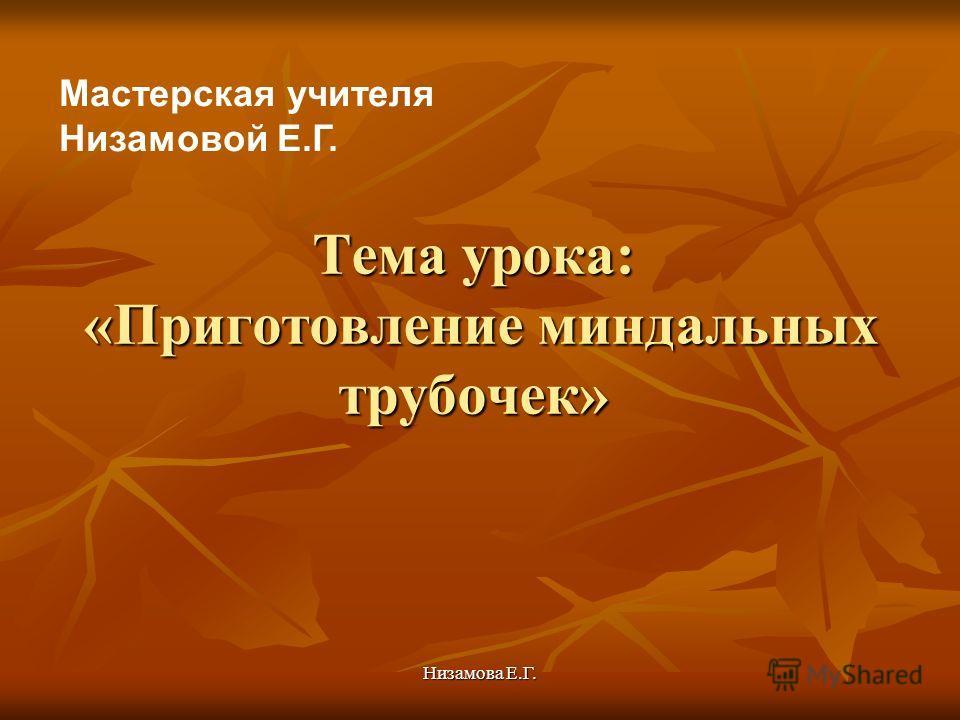 Низамова Е.Г. Тема урока: «Приготовление миндальных трубочек» Мастерская учителя Низамовой Е.Г.