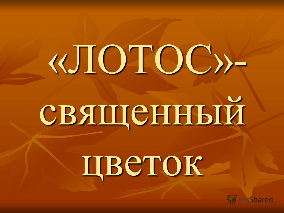 «ЛОТОС»- священный цветок «ЛОТОС»- священный цветок