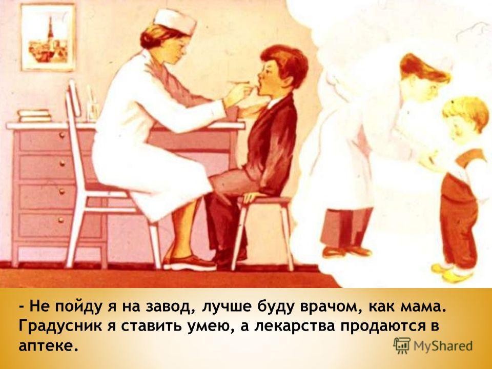 - Не пойду я на завод, лучше буду врачом, как мама. Градусник я ставить умею, а лекарства продаются в аптеке.