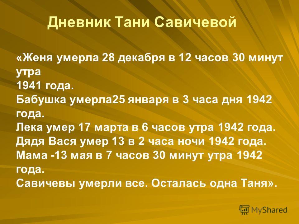 «Женя умерла 28 декабря в 12 часов 30 минут утра 1941 года. Бабушка умерла 25 января в 3 часа дня 1942 года. Лека умер 17 марта в 6 часов утра 1942 года. Дядя Вася умер 13 в 2 часа ночи 1942 года. Мама -13 мая в 7 часов 30 минут утра 1942 года. Савич