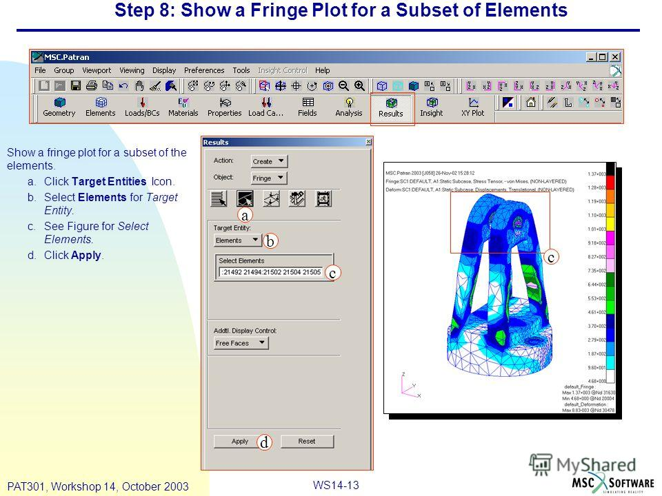 WS14-13 PAT301, Workshop 14, October 2003 Step 8: Show a Fringe Plot for a Subset of Elements Show a fringe plot for a subset of the elements. a.Click Target Entities Icon. b.Select Elements for Target Entity. c.See Figure for Select Elements. d.Clic