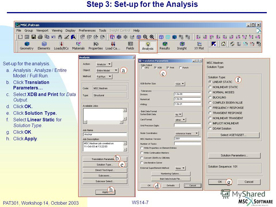 WS14-7 PAT301, Workshop 14, October 2003 Step 3: Set-up for the Analysis Set-up for the analysis. a.Analysis : Analyze / Entire Model / Full Run. b.Click Translation Parameters… c.Select XDB and Print for Data Output. d.Click OK. e.Click Solution Typ