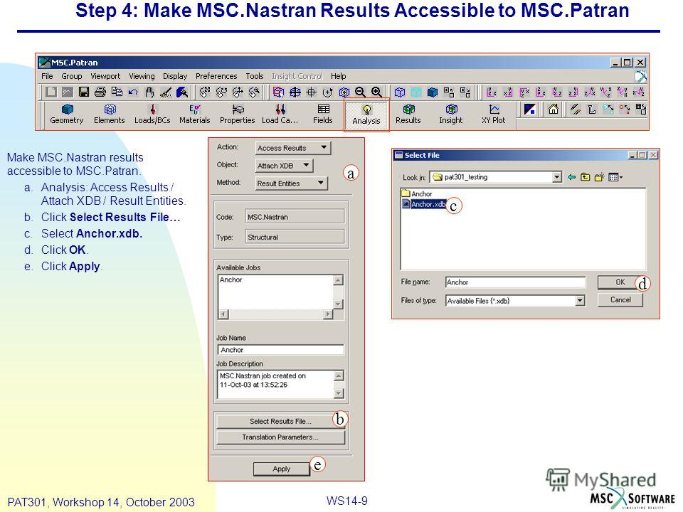 WS14-9 PAT301, Workshop 14, October 2003 Step 4: Make MSC.Nastran Results Accessible to MSC.Patran Make MSC.Nastran results accessible to MSC.Patran. a.Analysis: Access Results / Attach XDB / Result Entities. b.Click Select Results File… c.Select Anc