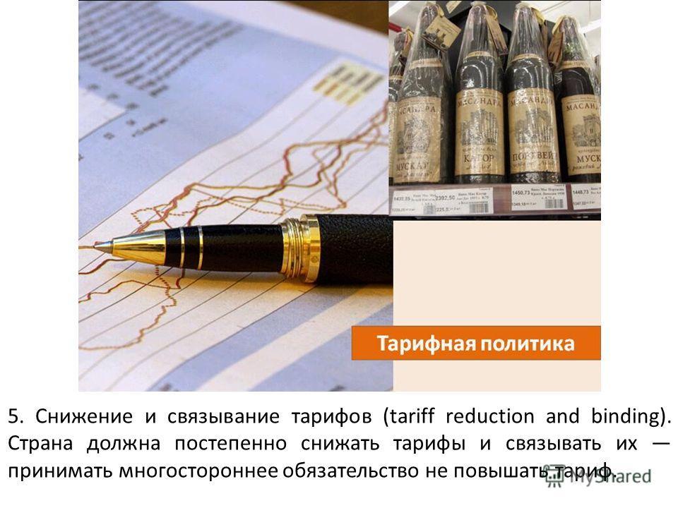5. Снижение и связывание тарифов (tariff reduction and binding). Страна должна постепенно снижать тарифы и связывать их принимать многостороннее обязательство не повышать тариф.