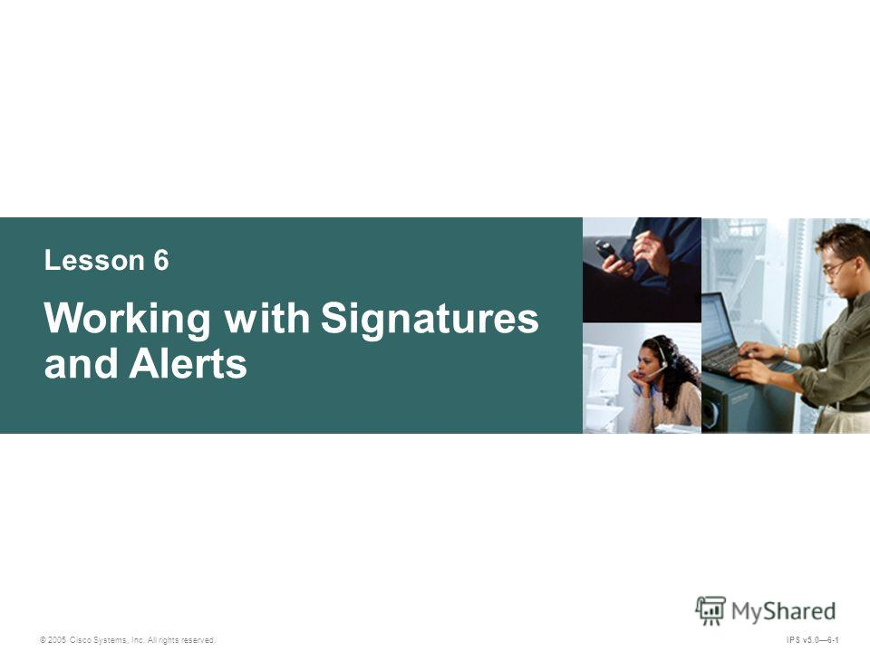© 2005 Cisco Systems, Inc. All rights reserved. IPS v5.06-1 Lesson 6 Working with Signatures and Alerts