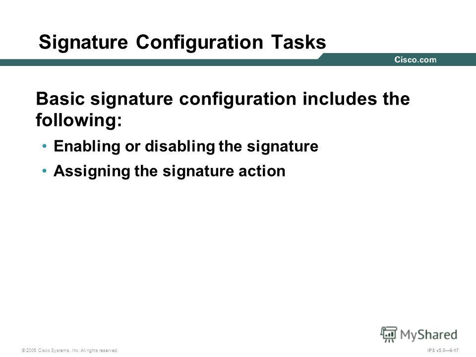 © 2005 Cisco Systems, Inc. All rights reserved. IPS v5.06-17 Signature Configuration Tasks Basic signature configuration includes the following: Enabling or disabling the signature Assigning the signature action