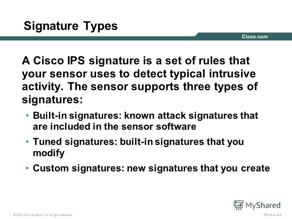 © 2005 Cisco Systems, Inc. All rights reserved. IPS v5.06-3 Signature Types A Cisco IPS signature is a set of rules that your sensor uses to detect typical intrusive activity. The sensor supports three types of signatures: Built-in signatures: known