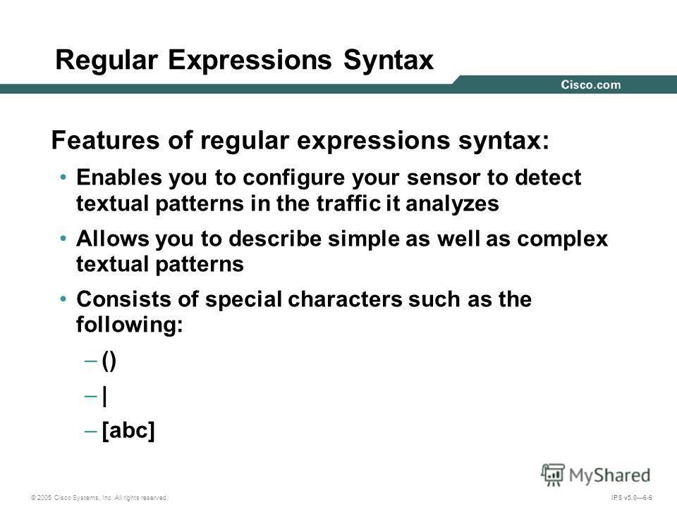 © 2005 Cisco Systems, Inc. All rights reserved. IPS v5.06-6 Regular Expressions Syntax Features of regular expressions syntax: Enables you to configure your sensor to detect textual patterns in the traffic it analyzes Allows you to describe simple as