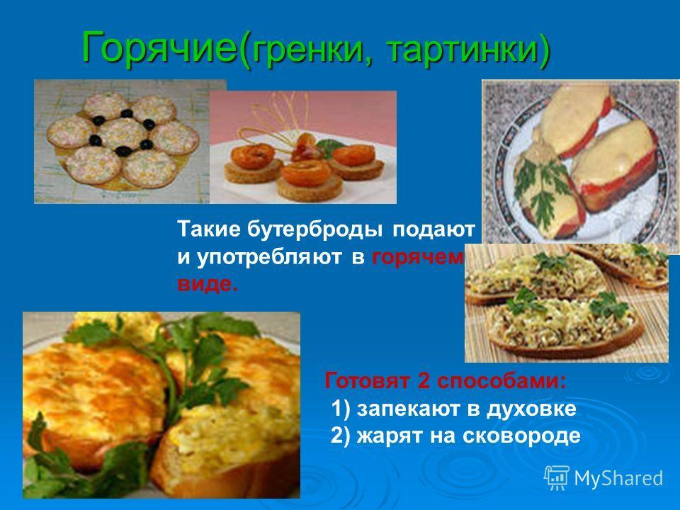 Горячие( гренки, тартинки) Такие бутерброды подают и употребляют в горячем виде. Готовят 2 способами: 1) запекают в духовке 2) жарят на сковороде