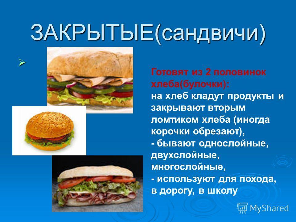 ЗАКРЫТЫЕ(сандвичи) Готовят из 2 половинок хлеба(булочки): на хлеб кладут продукты и закрывают вторым ломтиком хлеба (иногда корочки обрезают), - бывают однослойные, двухслойные, многослойные, - используют для похода, в дорогу, в школу