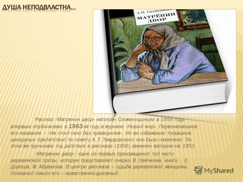 Рассказ «Матренин двор» написан Солженицыным в 1959 году, впервые опубликован в 1963-м году в журнале «Новый мир». Первоначальное его название – «Не стоит село без праведника». Но во избежание тогдашних цензурных препятствий по совету А. Т. Твардовск