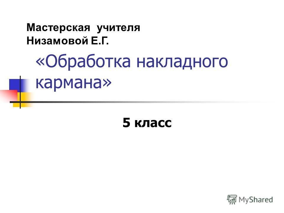 «Обработка накладного кармана» 5 класс Мастерская учителя Низамовой Е.Г.