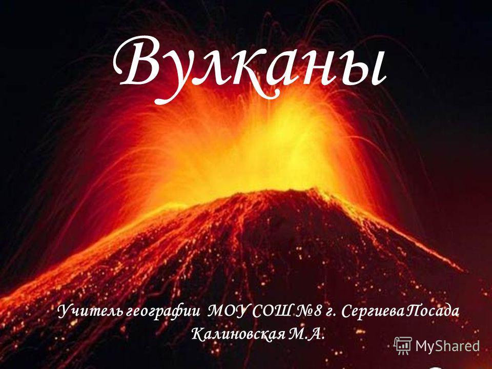 Вулканы Учитель географии МОУ СОШ 8 г. Сергиева Посада Калиновская М.А.