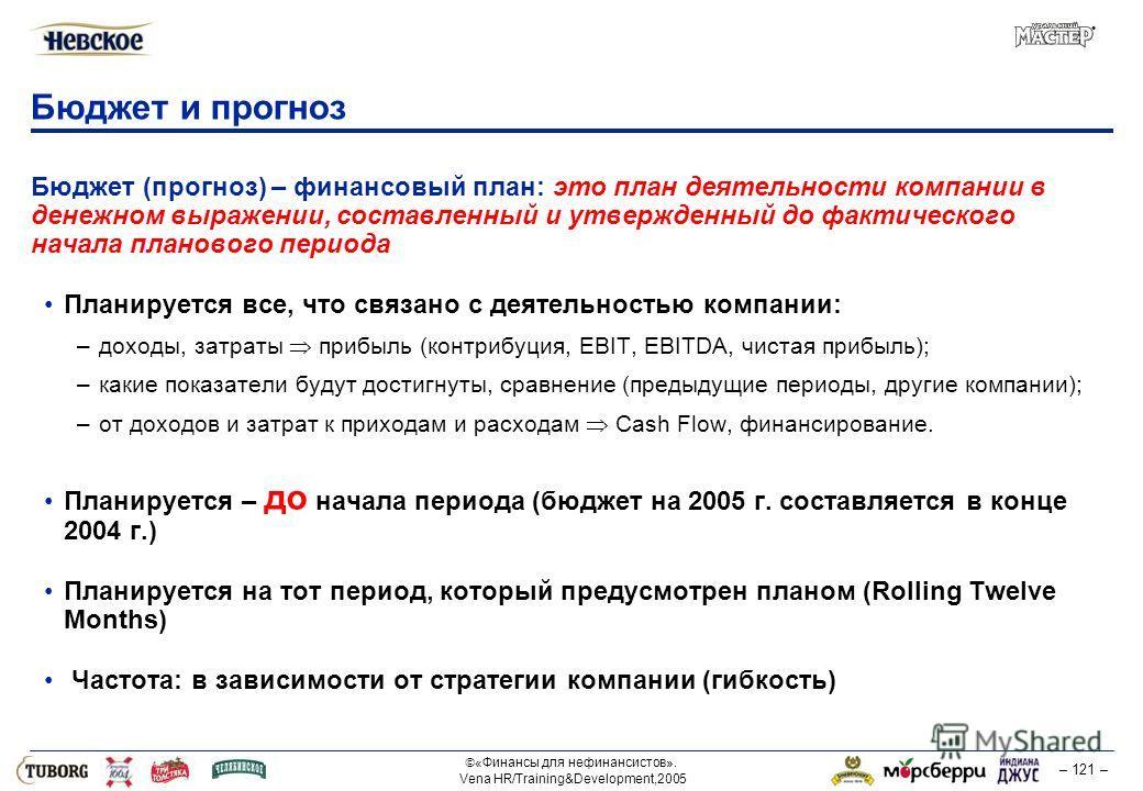 «Финансы для нефинансистов». Vena HR/Training&Development,2005 – 121 – Бюджет и прогноз Бюджет (прогноз) – финансовый план: это план деятельности компании в денежном выражении, составленный и утвержденный до фактического начала планового периода План