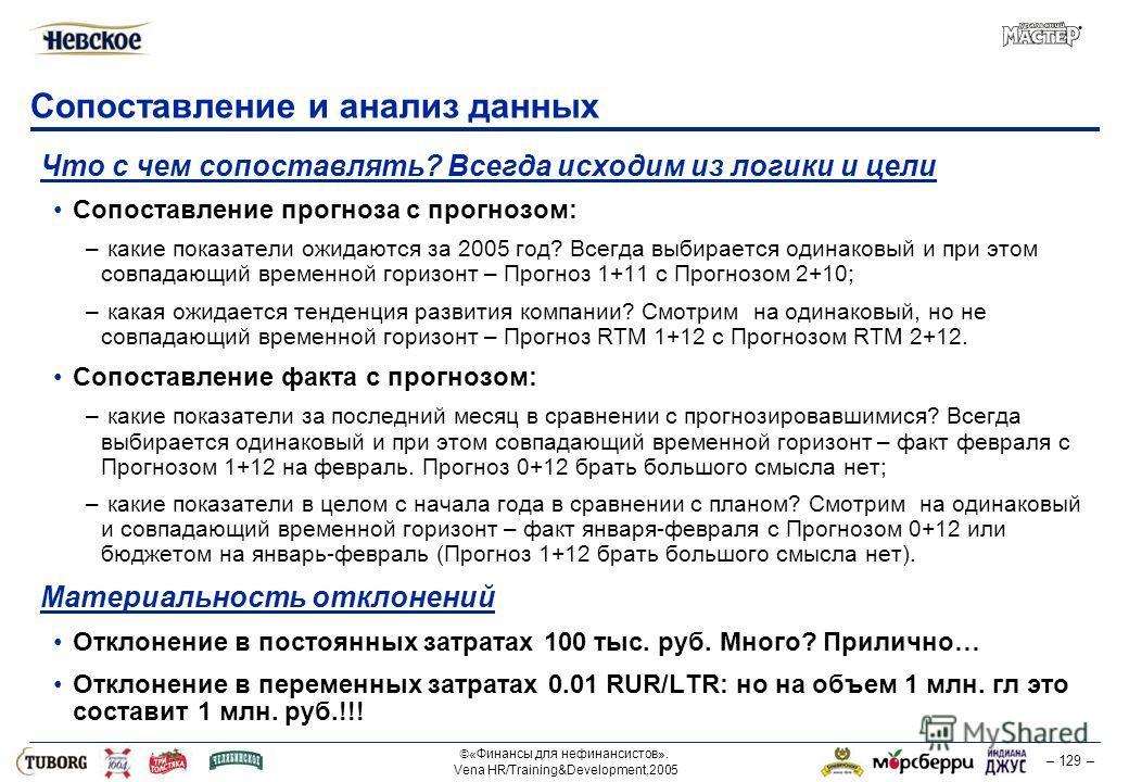 «Финансы для нефинансистов». Vena HR/Training&Development,2005 – 129 – Сопоставление и анализ данных Что с чем сопоставлять? Всегда исходим из логики и цели Сопоставление прогноза с прогнозом: – какие показатели ожидаются за 2005 год? Всегда выбирает