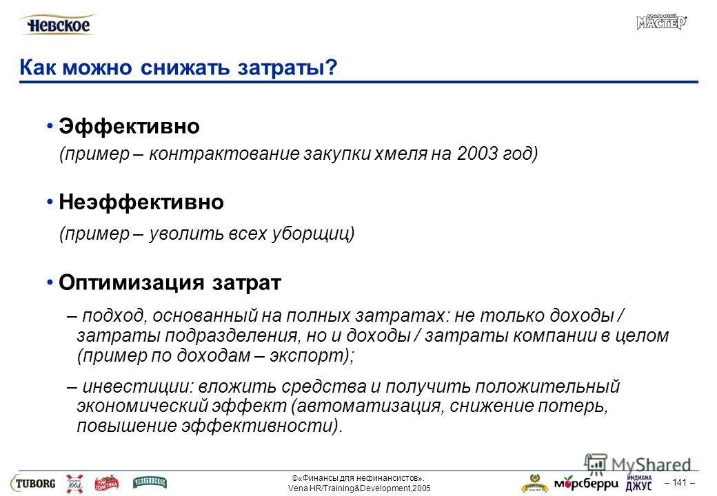 «Финансы для нефинансистов». Vena HR/Training&Development,2005 – 141 – Как можно снижать затраты? Эффективно (пример – контрактование закупки хмеля на 2003 год) Неэффективно (пример – уволить всех уборщиц) Оптимизация затрат – подход, основанный на п