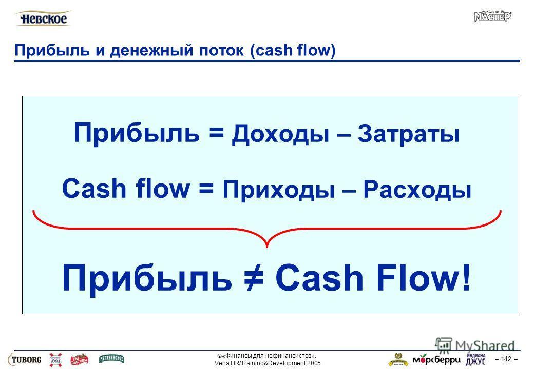 «Финансы для нефинансистов». Vena HR/Training&Development,2005 – 142 – Прибыль и денежный поток (cash flow) Прибыль = Доходы – Затраты Cash flow = Приходы – Расходы Прибыль Cash Flow!