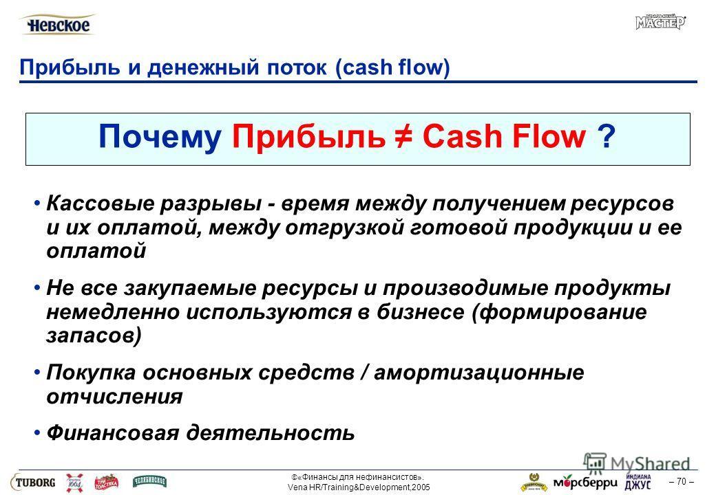 «Финансы для нефинансистов». Vena HR/Training&Development,2005 – 70 – Прибыль и денежный поток (cash flow) Почему Прибыль Cash Flow ? Кассовые разрывы - время между получением ресурсов и их оплатой, между отгрузкой готовой продукции и ее оплатой Не в