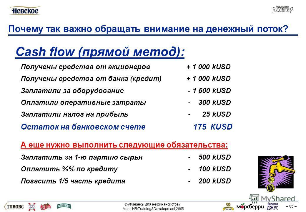 «Финансы для нефинансистов». Vena HR/Training&Development,2005 – 85 – Почему так важно обращать внимание на денежный поток? Cash flow (прямой метод): Получены средства от акционеров + 1 000 kUSD Получены средства от банка (кредит) + 1 000 kUSD Заплат