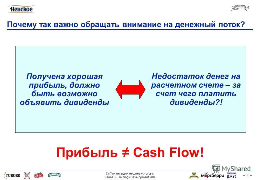 «Финансы для нефинансистов». Vena HR/Training&Development,2005 – 86 – Почему так важно обращать внимание на денежный поток? Получена хорошая прибыль, должно быть возможно объявить дивиденды Недостаток денег на расчетном счете – за счет чего платить д