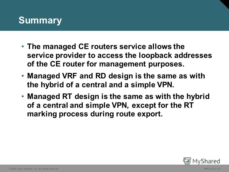 © 2006 Cisco Systems, Inc. All rights reserved. MPLS v2.26-7 Summary The managed CE routers service allows the service provider to access the loopback addresses of the CE router for management purposes. Managed VRF and RD design is the same as with t