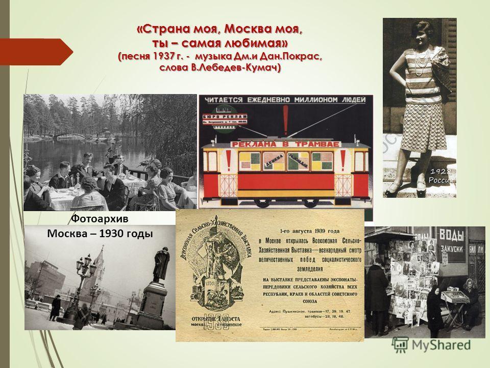 «Страна моя, Москва моя, ты – самая любимая» (песня 1937 г. - музыка Дм.и Дан.Покрас, слова В.Лебедев-Кумач) Фотоархив Москва – 1930 годы