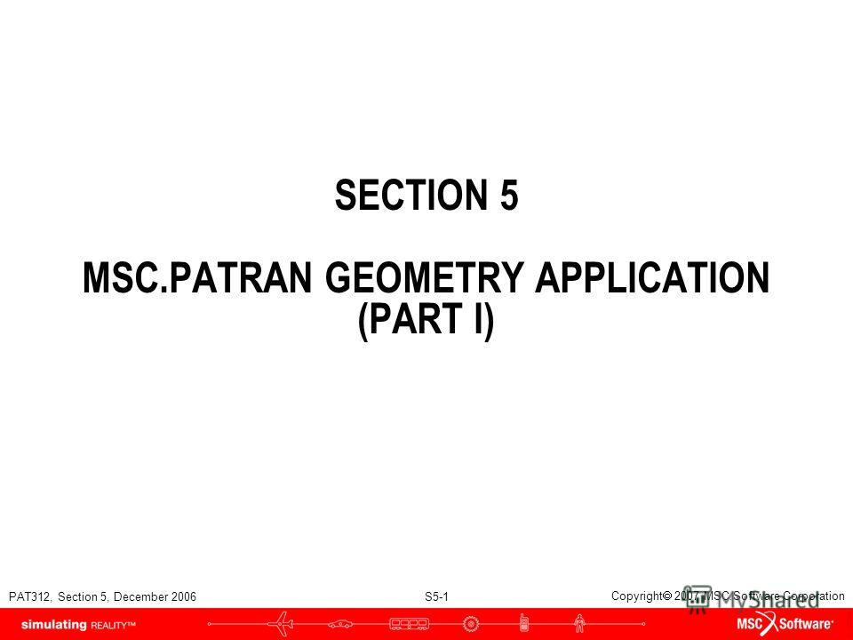 PAT312, Section 5, December 2006 S5-1 Copyright 2007 MSC.Software Corporation SECTION 5 MSC.PATRAN GEOMETRY APPLICATION (PART I)