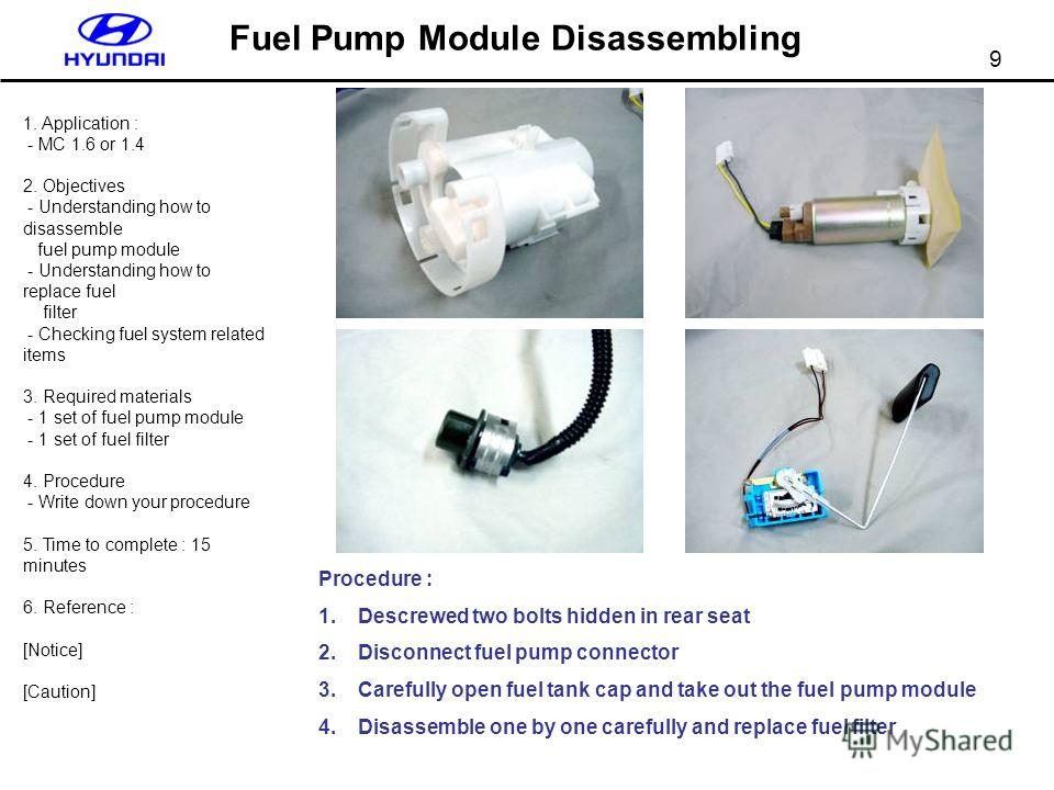 9 Fuel Pump Module Disassembling 1. Application : - MC 1.6 or 1.4 2. Objectives - Understanding how to disassemble fuel pump module - Understanding how to replace fuel filter - Checking fuel system related items 3. Required materials - 1 set of fuel