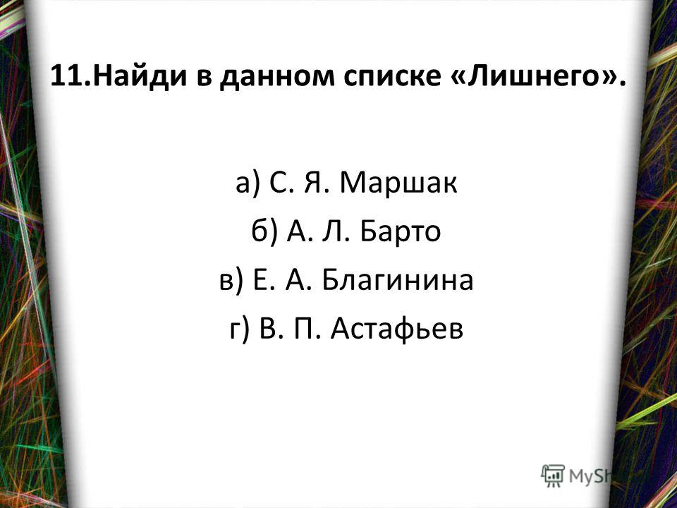 11. Найди в данном списке «Лишнего». а) С. Я. Маршак б) А. Л. Барто в) Е. А. Благинина г) В. П. Астафьев