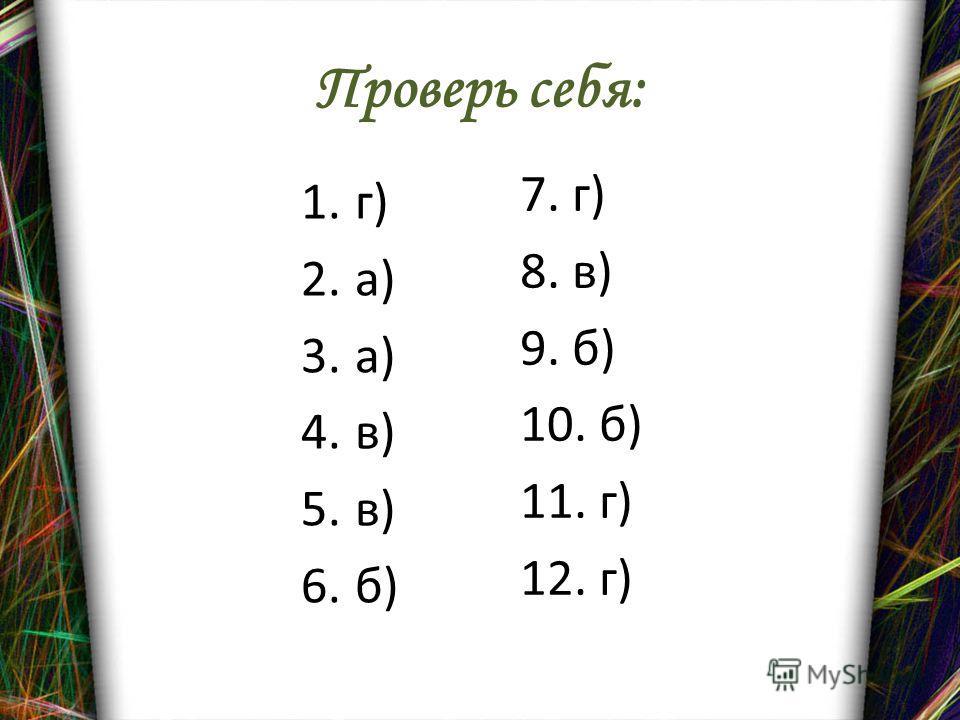 Проверь себя: 1.г) 2.а) 3.а) 4.в) 5.в) 6.б) 7. г) 8. в) 9. б) 10. б) 11. г) 12. г)