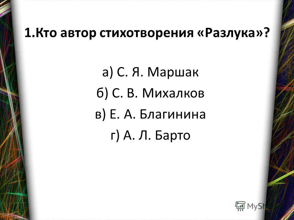 1. Кто автор стихотворения «Разлука»? а) С. Я. Маршак б) С. В. Михалков в) Е. А. Благинина г) А. Л. Барто