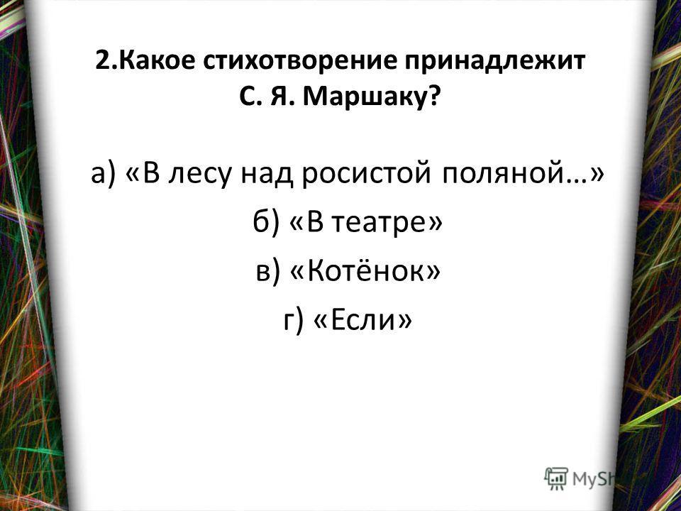 2. Какое стихотворение принадлежит С. Я. Маршаку? а) «В лесу над росистой поляной…» б) «В театре» в) «Котёнок» г) «Если»