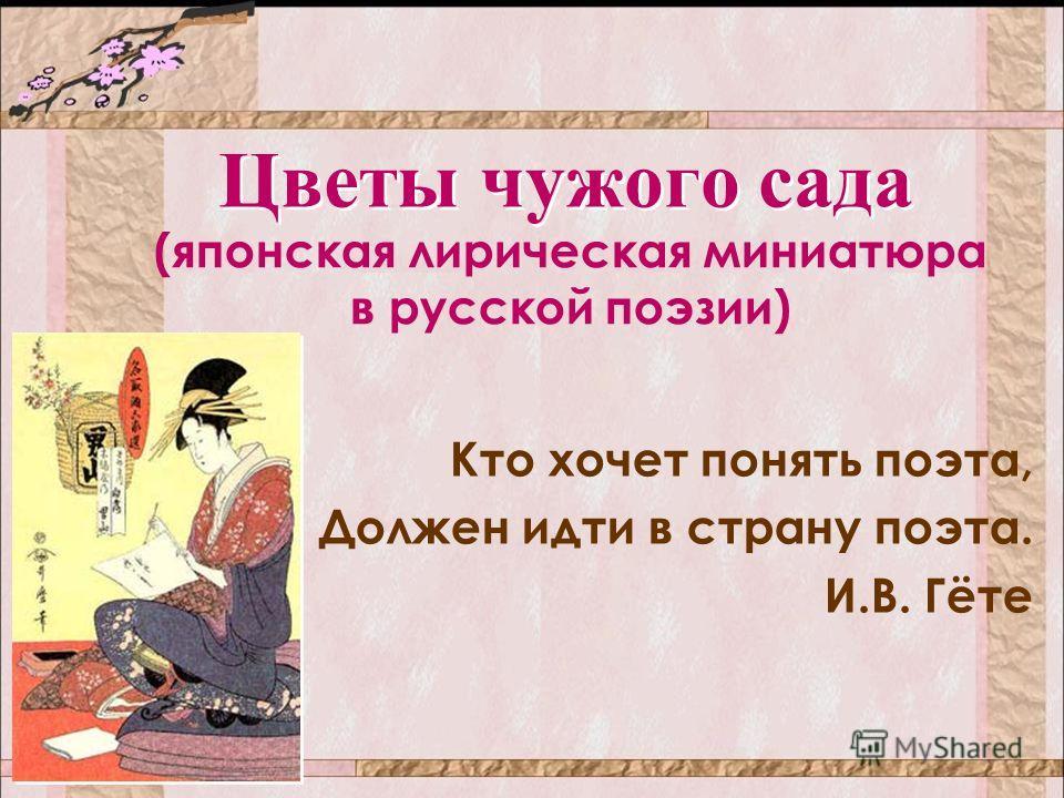 Цветы чужого сада Кто хочет понять поэта, Должен идти в страну поэта. И.В. Гёте (японская лирическая миниатюра в русской поэзии)