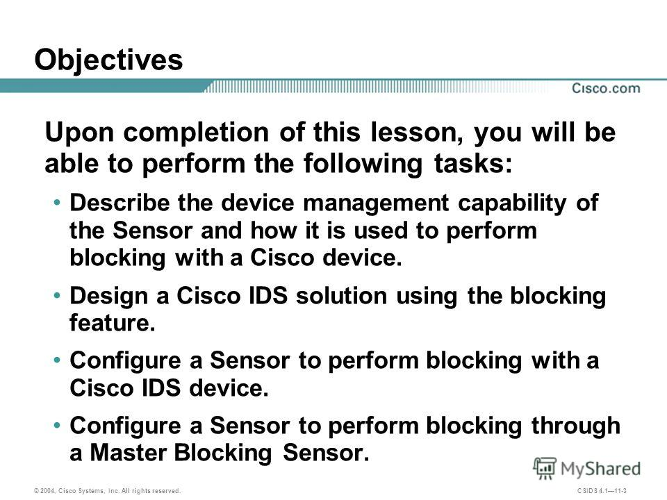 © 2004, Cisco Systems, Inc. All rights reserved. CSIDS 4.111-3 Objectives Upon completion of this lesson, you will be able to perform the following tasks: Describe the device management capability of the Sensor and how it is used to perform blocking
