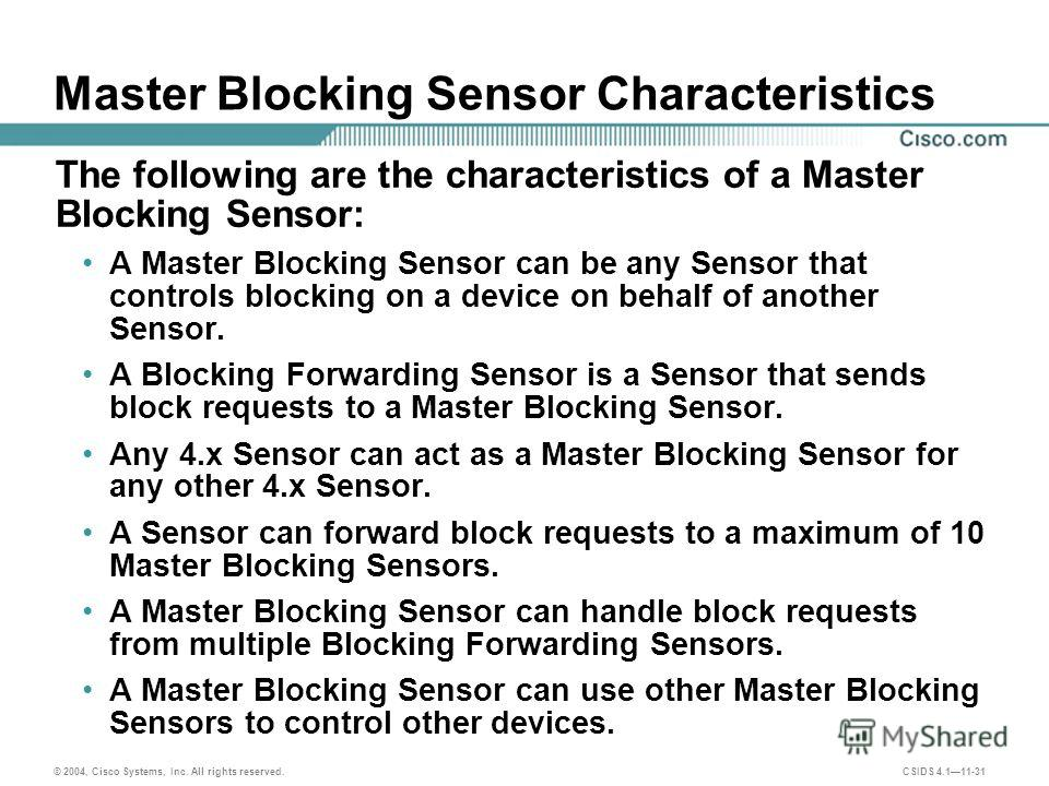 © 2004, Cisco Systems, Inc. All rights reserved. CSIDS 4.111-31 Master Blocking Sensor Characteristics The following are the characteristics of a Master Blocking Sensor: A Master Blocking Sensor can be any Sensor that controls blocking on a device on
