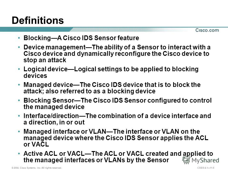© 2004, Cisco Systems, Inc. All rights reserved. CSIDS 4.111-5 Definitions BlockingA Cisco IDS Sensor feature Device managementThe ability of a Sensor to interact with a Cisco device and dynamically reconfigure the Cisco device to stop an attack Logi